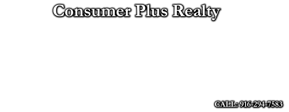 Consumer Plus Realty, CALL: 916-294-7583
